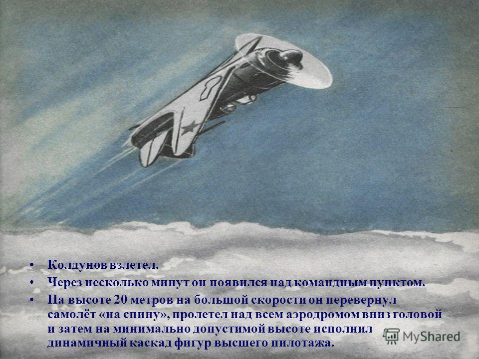 Колдунов взлетел. Через несколько минут он появился над командным пунктом. На высоте 20 метров на большой скорости он перевернул самолёт «на спину», пролетел над всем аэродромом вниз головой и затем на минимально допустимой высоте исполнил динамичный