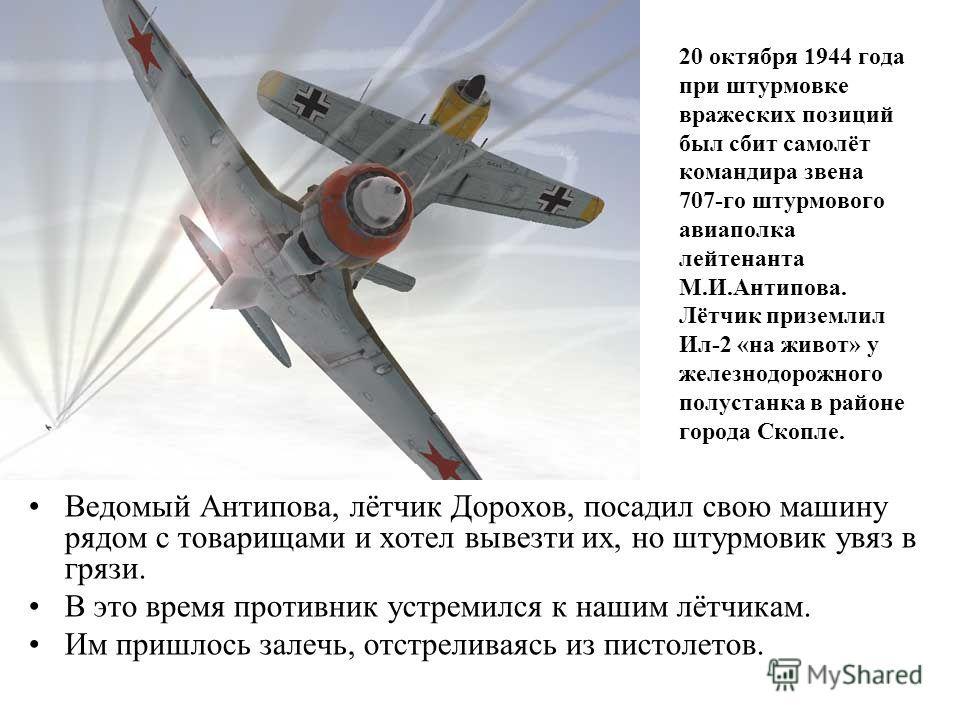 20 октября 1944 года при штурмовке вражеских позиций был сбит самолёт командира звена 707-го штурмового авиаполка лейтенанта М.И.Антипова. Лётчик приземлил Ил-2 «на живот» у железнодорожного полустанка в районе города Скопле. Ведомый Антипова, лётчик