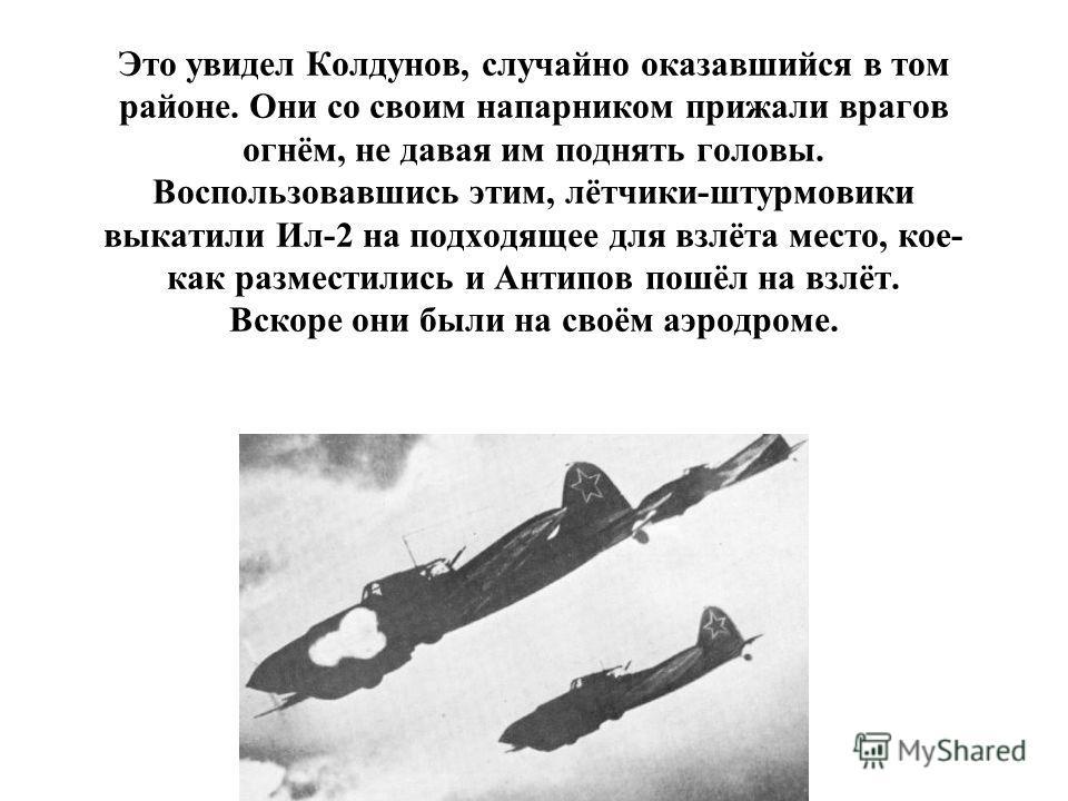 Это увидел Колдунов, случайно оказавшийся в том районе. Они со своим напарником прижали врагов огнём, не давая им поднять головы. Воспользовавшись этим, лётчики-штурмовики выкатили Ил-2 на подходящее для взлёта место, кое- как разместились и Антипов