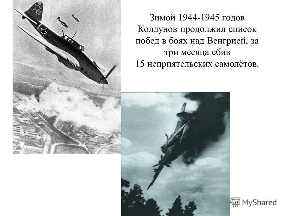 Зимой 1944-1945 годов Колдунов продолжил список побед в боях над Венгрией, за три месяца сбив 15 неприятельских самолётов.