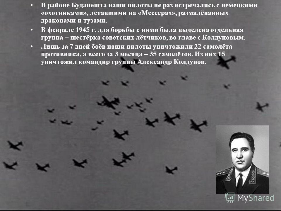 В районе Будапешта наши пилоты не раз встречались с немецкими «охотниками», летавшими на «Мессерах», размалёванных драконами и тузами. В феврале 1945 г. для борьбы с ними была выделена отдельная группа – шестёрка советских лётчиков, во главе с Колдун