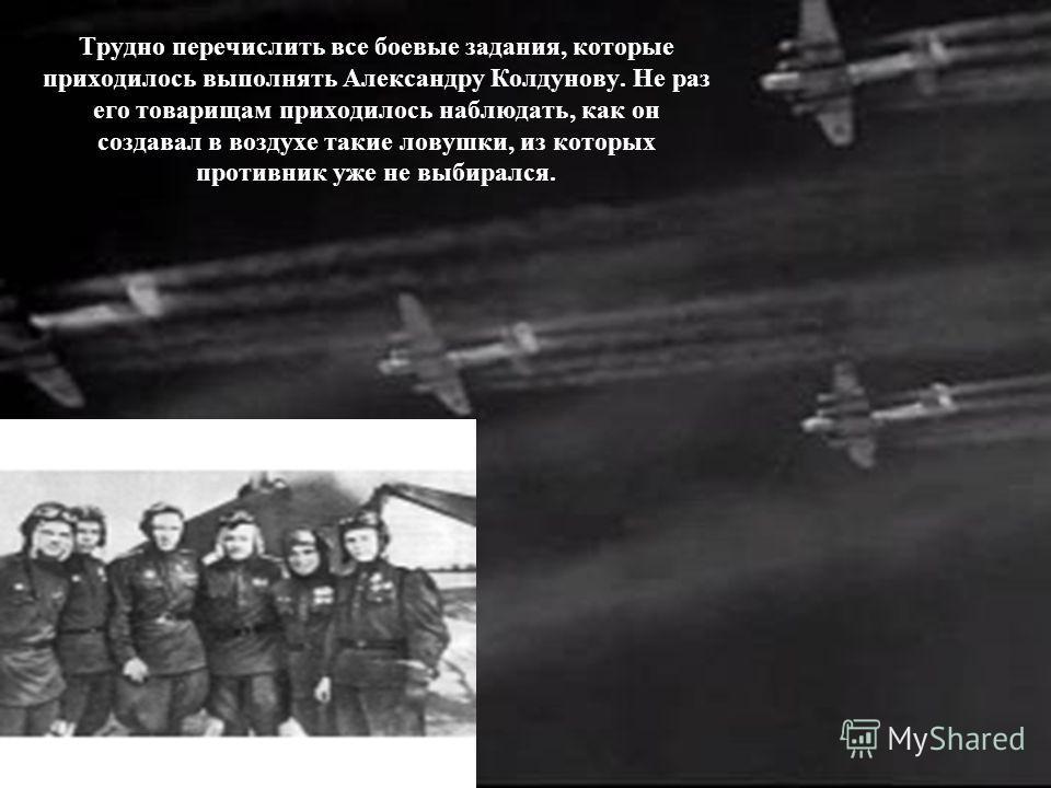 Трудно перечислить все боевые задания, которые приходилось выполнять Александру Колдунову. Не раз его товарищам приходилось наблюдать, как он создавал в воздухе такие ловушки, из которых противник уже не выбирался.