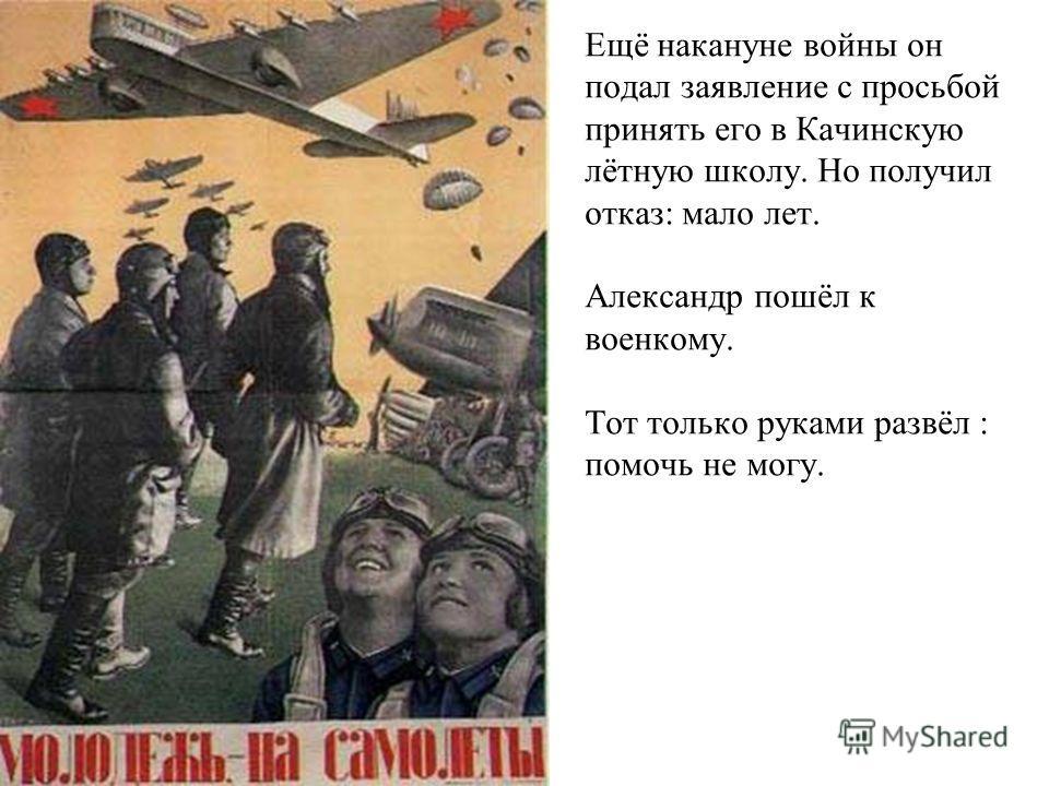 Ещё накануне войны он подал заявление с просьбой принять его в Качинскую лётную школу. Но получил отказ: мало лет. Александр пошёл к военкому. Тот только руками развёл : помочь не могу.