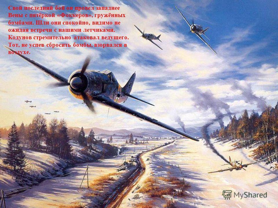 Свой последний бой он провел западнее Вены с пятёркой «Фоккеров», гружённых бомбами. Шли они спокойно, видимо не ожидая встречи с нашими летчиками. Кодунов стремительно атаковал ведущего. Тот, не успев сбросить бомбы, взорвался в воздухе.