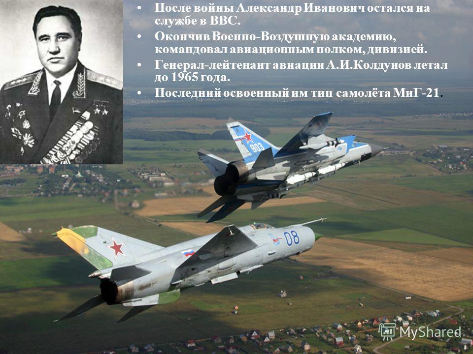 После войны Александр Иванович остался на службе в ВВС. Окончив Военно-Воздушную академию, командовал авиационным полком, дивизией. Генерал-лейтенант авиации А.И.Колдунов летал до 1965 года. Последний освоенный им тип самолёта МиГ-21.