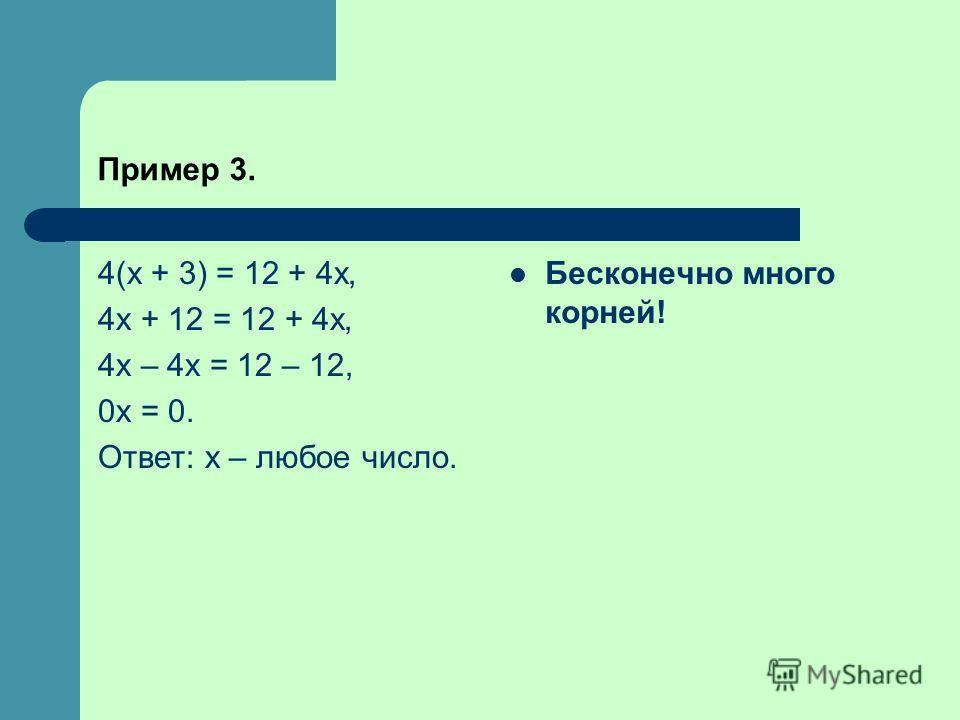 Пример 3. 4(x + 3) = 12 + 4x, 4x + 12 = 12 + 4x, 4x – 4x = 12 – 12, 0x = 0. Ответ: x – любое число. Бесконечно много корней!