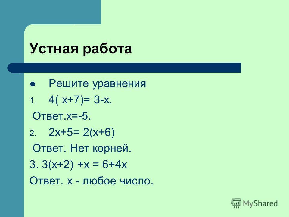 Устная работа Решите уравнения 1. 4( х+7)= 3-х. Ответ.х=-5. 2. 2х+5= 2(х+6) Ответ. Нет корней. 3. 3(х+2) +х = 6+4х Ответ. х - любое число.