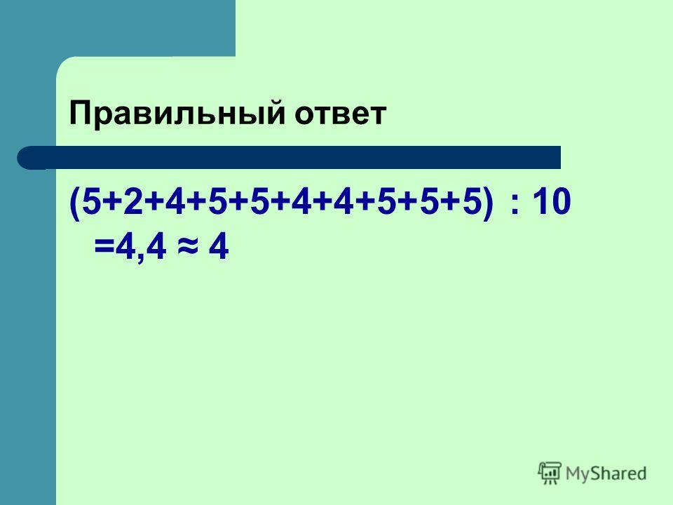 Правильный ответ (5+2+4+5+5+4+4+5+5+5) : 10 =4,4 4