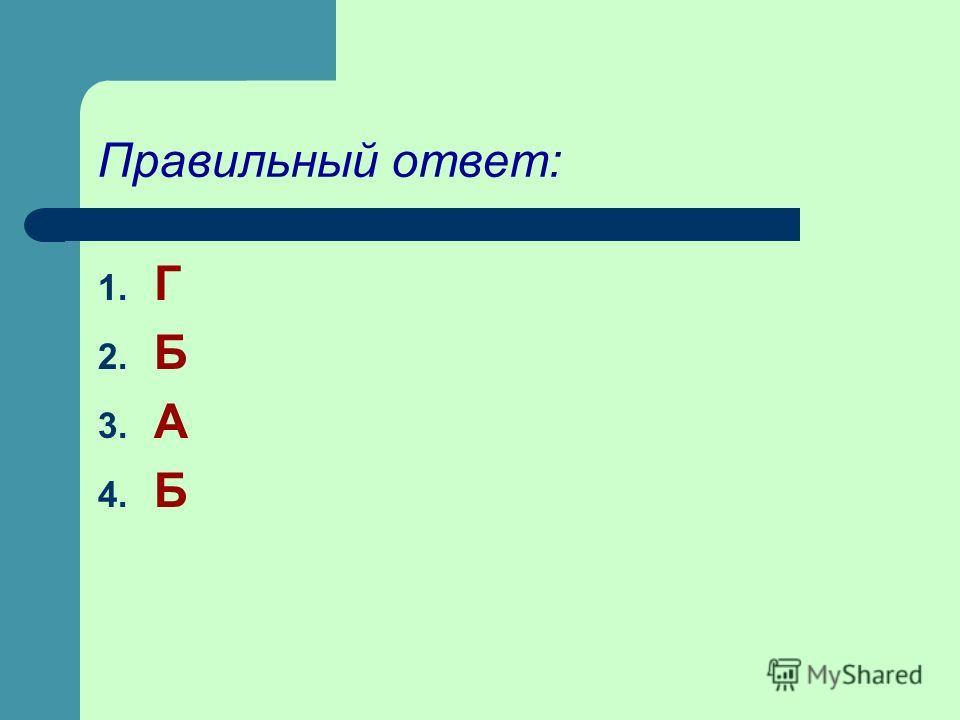 Правильный ответ: 1. Г 2. Б 3. А 4. Б