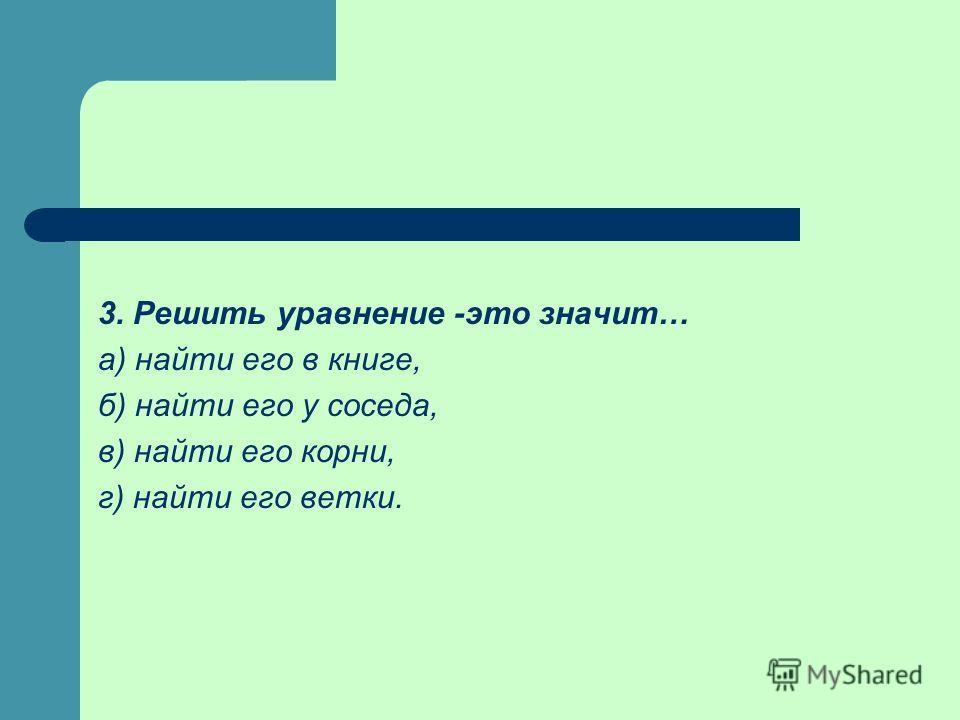 3. Решить уравнение -это значит… а) найти его в книге, б) найти его у соседа, в) найти его корни, г) найти его ветки.