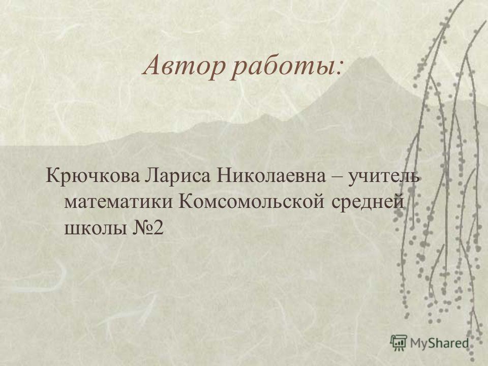 Автор работы: Крючкова Лариса Николаевна – учитель математики Комсомольской средней школы 2
