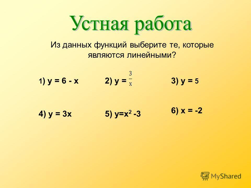 Из данных функций выберите те, которые являются линейными? 1 ) у = 6 - х2) у =3) у = 5 4) у = 3х5) у=х 2 -3 6) х = -2