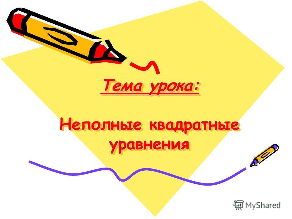 Тема урока: Неполные квадратные уравнения