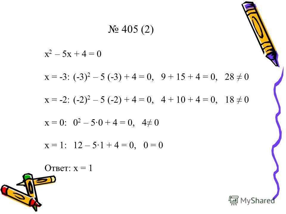 405 (2) х 2 – 5х + 4 = 0 х = -3:(-3) 2 – 5 (-3) + 4 = 0, 9 + 15 + 4 = 0, 28 0 х = -2:(-2) 2 – 5 (-2) + 4 = 0, 4 + 10 + 4 = 0, 18 0 х = 0:0 2 – 50 + 4 = 0, 4 0 х = 1:12 – 51 + 4 = 0, 0 = 0 Ответ: х = 1