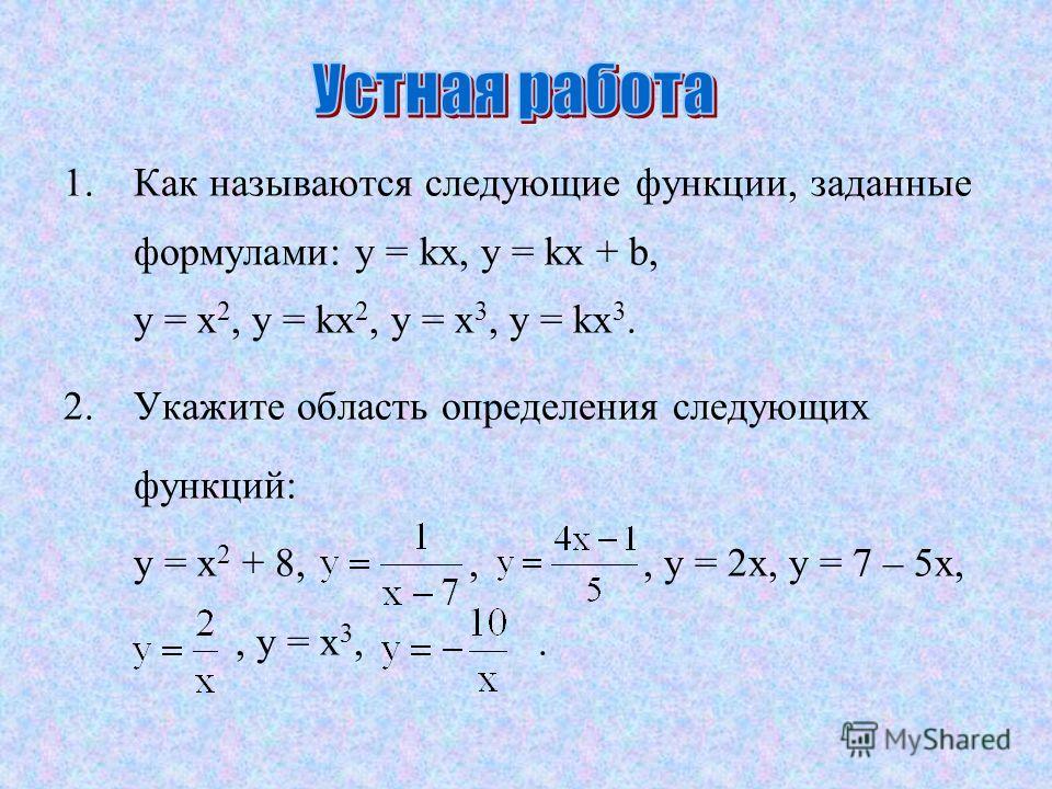 1.Как называются следующие функции, заданные формулами: y = kx, y = kx + b, y = x 2, y = kx 2, y = x 3, y = kx 3. 2.Укажите область определения следующих функций: y = x 2 + 8,,, y = 2x, y = 7 – 5x,, y = x 3,.