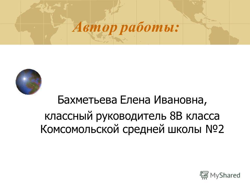 Автор работы: Бахметьева Елена Ивановна, классный руководитель 8В класса Комсомольской средней школы 2