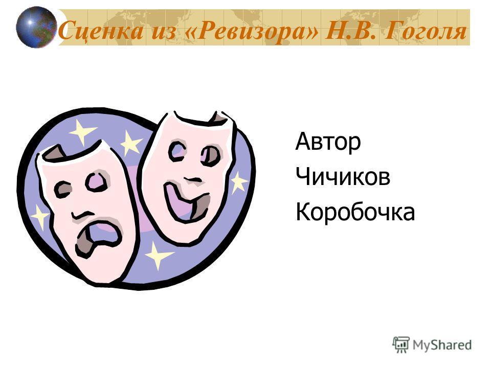 Сценка из «Ревизора» Н.В. Гоголя Автор Чичиков Коробочка