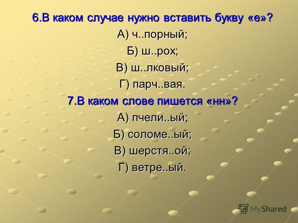 6.В каком случае нужно вставить букву «е»? А) ч..порный; Б) ш..рох; В) ш..лковый; Г) парч..вая. 7.В каком слове пишется «нн»? А) пчели..ый; Б) соломе..ый; В) шерстя..ой; Г) ветре..ый.