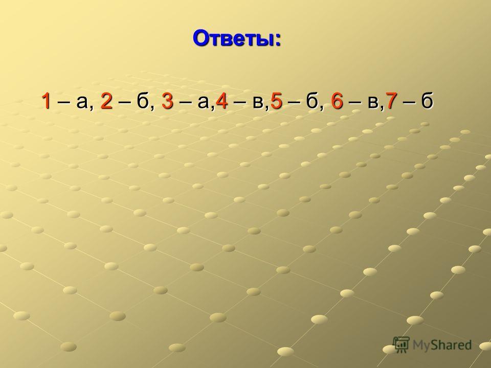 Ответы: 1 – а, 2 – б, 3 – а,4 – в,5 – б, 6 – в,7 – б
