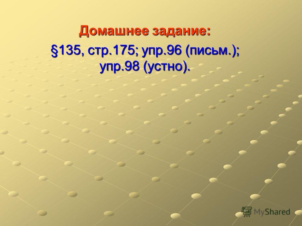 Домашнее задание: §135, стр.175; упр.96 (письм.); упр.98 (устно).