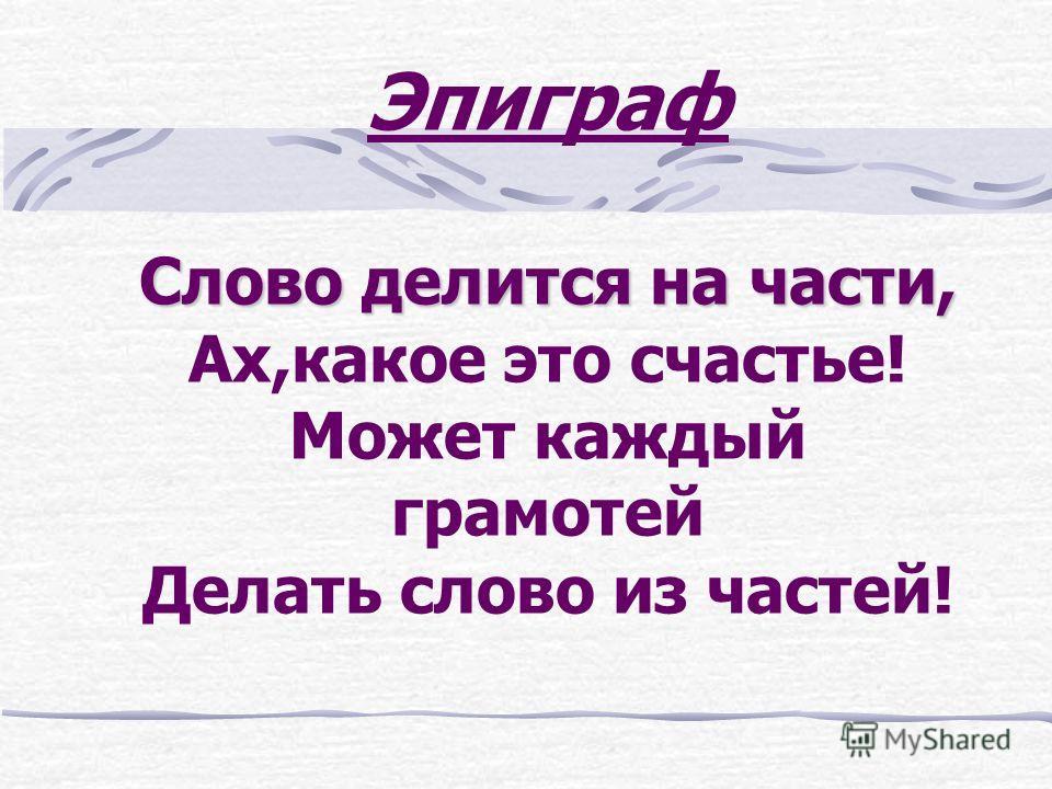 Слово делится на части, Эпиграф Слово делится на части, Ах,какое это счастье! Может каждый грамотей Делать слово из частей!