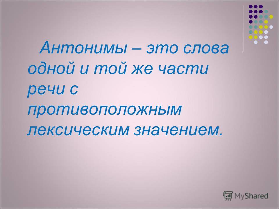 Антонимы – это слова одной и той же части речи с противоположным лексическим значением.