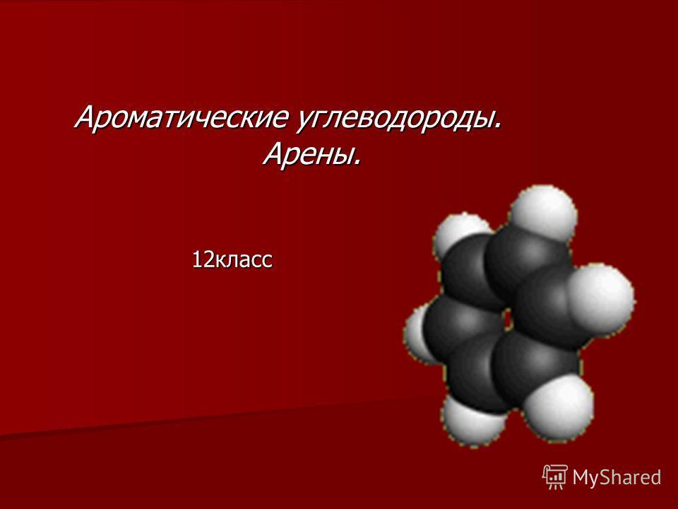 Ароматические углеводороды. Арены. Арены. 12класс