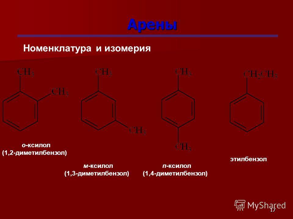 17 Арены Номенклатура и изомерия о-ксилол (1,2-диметилбензол) м-ксилол (1,3-диметилбензол) п-ксилол (1,4-диметилбензол) этилбензол