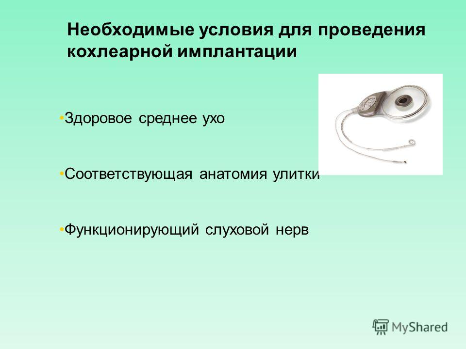 Необходимые условия для проведения кохлеарной имплантации Здоровое среднее ухо Соответствующая анатомия улитки Функционирующий слуховой нерв
