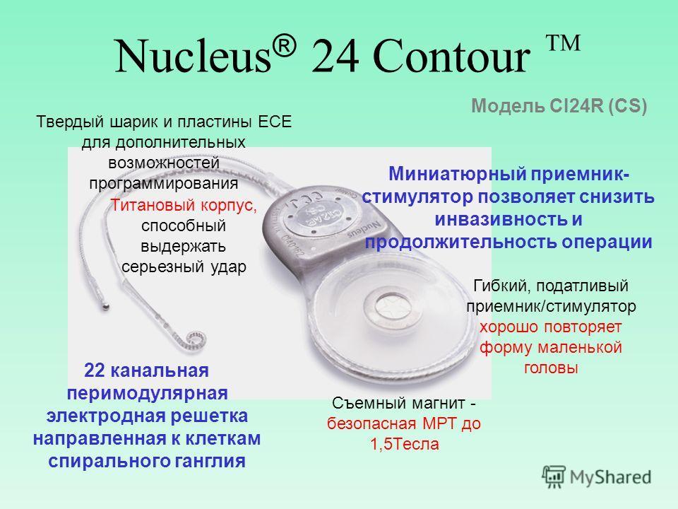 Nucleus ® 24 Contour TM 22 канальная перимодулярная электродная решетка направленная к клеткам спирального ганглия Миниатюрный приемник- стимулятор позволяет снизить инвазивность и продолжительность операции Съемный магнит - безопасная МРТ до 1,5Тесл