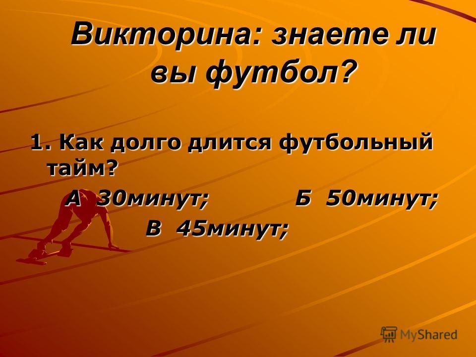 Викторина: знаете ли вы футбол? 1. Как долго длится футбольный тайм? А 30минут; Б 50минут; А 30минут; Б 50минут; В 45минут; В 45минут;