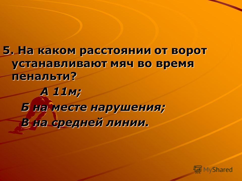 5. На каком расстоянии от ворот устанавливают мяч во время пенальти? А 11м; А 11м; Б на месте нарушения; Б на месте нарушения; В на средней линии. В на средней линии.