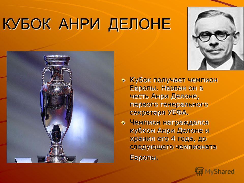 КУБОК АНРИ ДЕЛОНЕ КУБОК АНРИ ДЕЛОНЕ Кубок получает чемпион Европы. Назван он в честь Анри Делоне, первого генерального секретаря УЕФА. Чемпион награждался кубком Анри Делоне и хранил его 4 года, до следующего чемпионата Европы.