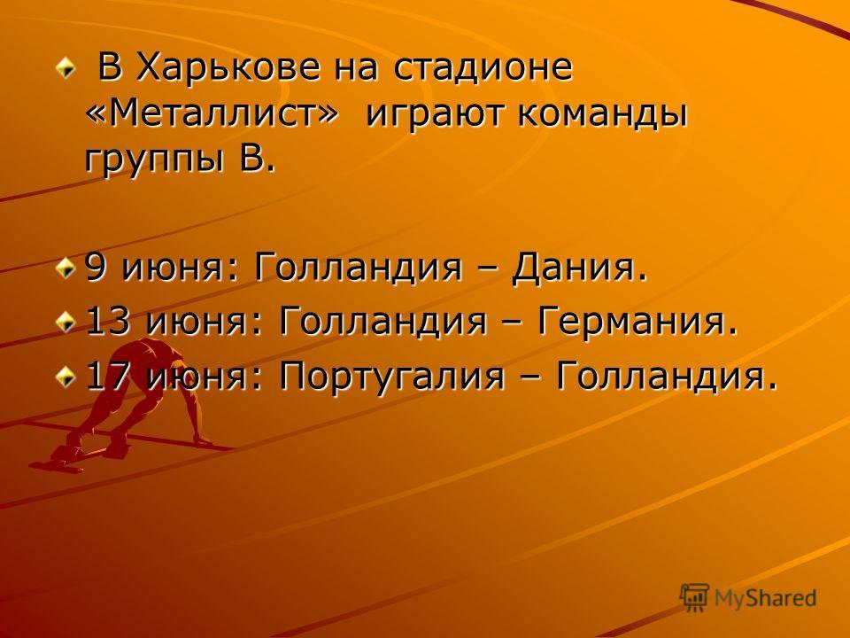 В Харькове на стадионе «Металлист» играют команды группы В. В Харькове на стадионе «Металлист» играют команды группы В. 9 июня: Голландия – Дания. 13 июня: Голландия – Германия. 17 июня: Португалия – Голландия.