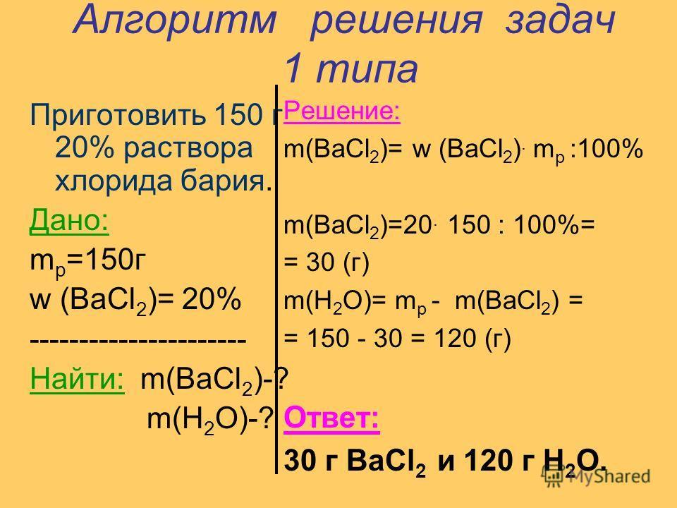 Алгоритм решения задач 1 типа Приготовить 150 г 20% раствора хлорида бария. Дано: m р =150г w (BaCl 2 )= 20% ---------------------- Найти: m(BaCl 2 )-? m(H 2 O)-? Решение: m(BaCl 2 )= w (BaCl 2 ). m р :100% m(BaCl 2 )=20. 150 : 100%= = 30 (г) m(H 2 O