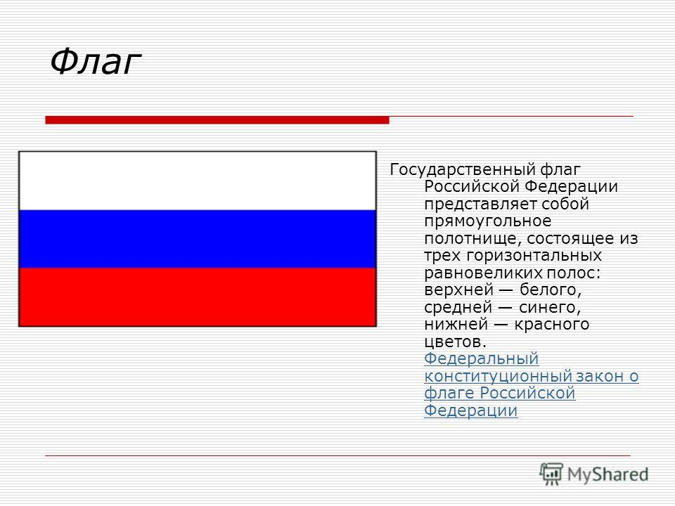 Флаг Государственный флаг Российской Федерации представляет собой прямоугольное полотнище, состоящее из трех горизонтальных равновеликих полос: верхней белого, средней синего, нижней красного цветов. Федеральный конституционный закон о флаге Российск
