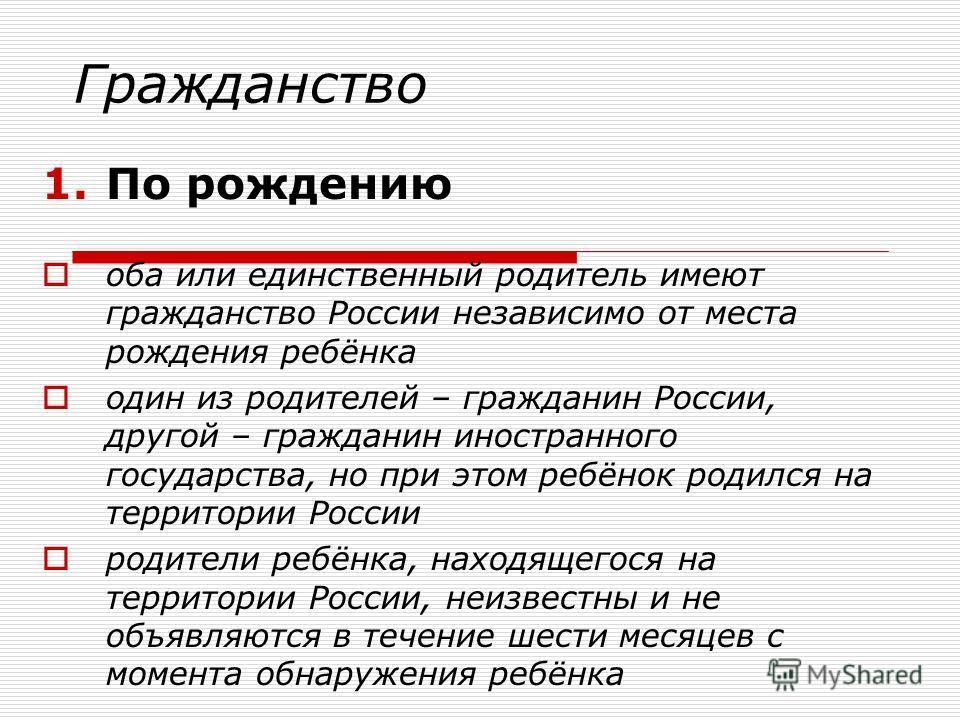 Гражданство 1.По рождению оба или единственный родитель имеют гражданство России независимо от места рождения ребёнка один из родителей – гражданин России, другой – гражданин иностранного государства, но при этом ребёнок родился на территории России