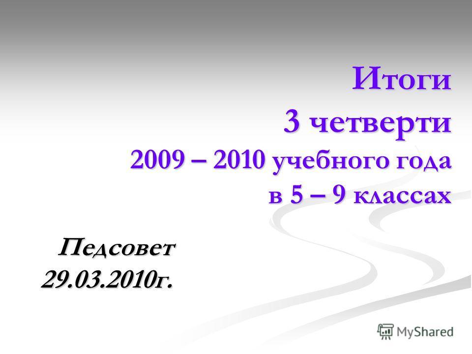 Итоги 3 четверти 2009 – 2010 учебного года в 5 – 9 классах Итоги 3 четверти 2009 – 2010 учебного года в 5 – 9 классах Педсовет 29.03.2010г.