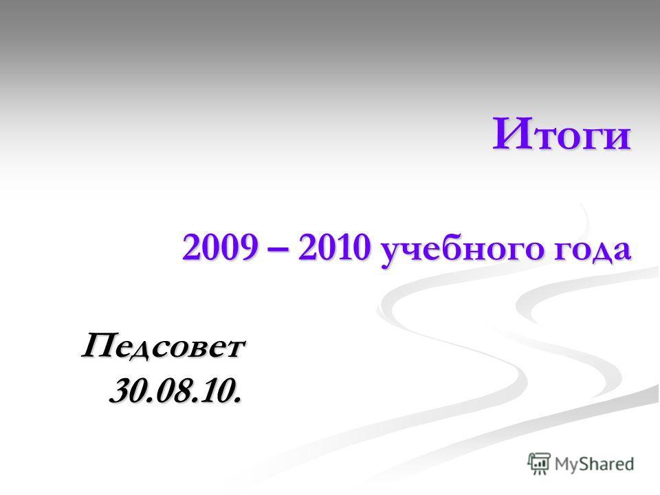 Итоги 2009 – 2010 учебного года Итоги 2009 – 2010 учебного года Педсовет 30.08.10.