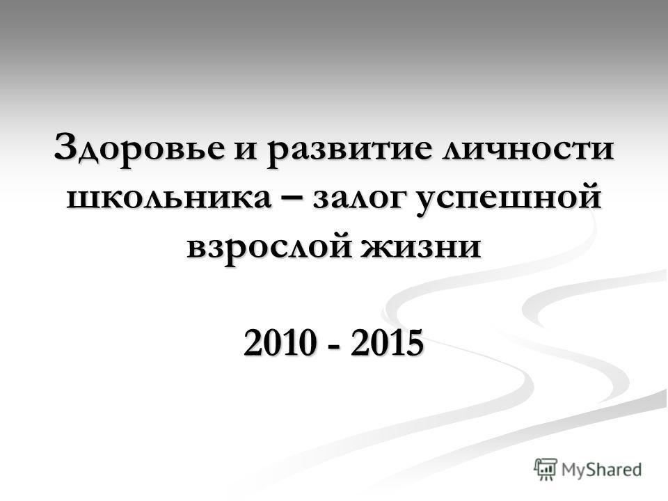 Здоровье и развитие личности школьника – залог успешной взрослой жизни 2010 - 2015