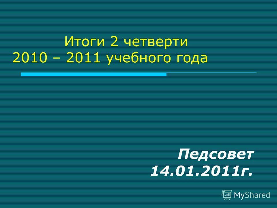 Итоги 2 четверти 2010 – 2011 учебного года Педсовет 14.01.2011г.