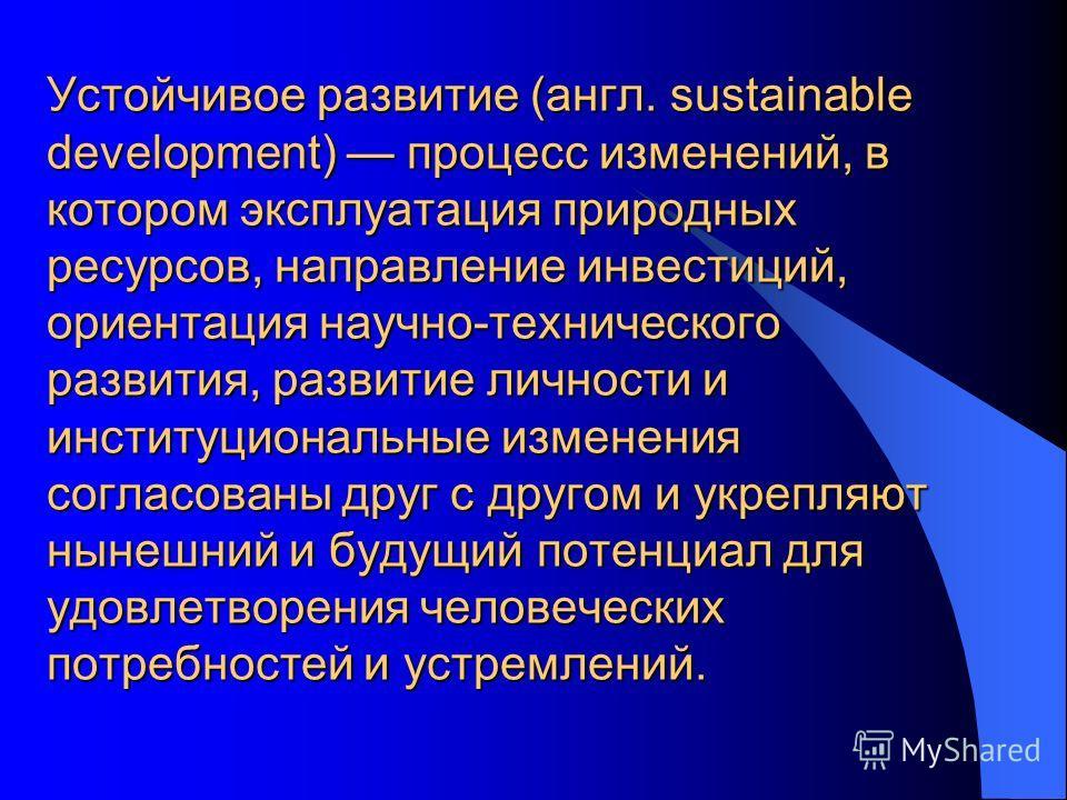 Устойчивое развитие (англ. sustainable development) процесс изменений, в котором эксплуатация природных ресурсов, направление инвестиций, ориентация научно-технического развития, развитие личности и институциональные изменения согласованы друг с друг