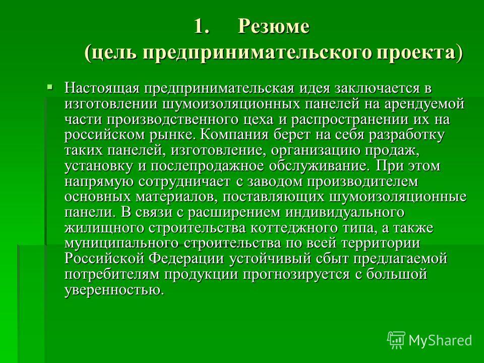 1.Резюме (цель предпринимательского проекта) Настоящая предпринимательская идея заключается в изготовлении шумоизоляционных панелей на арендуемой части производственного цеха и распространении их на российском рынке. Компания берет на себя разработку