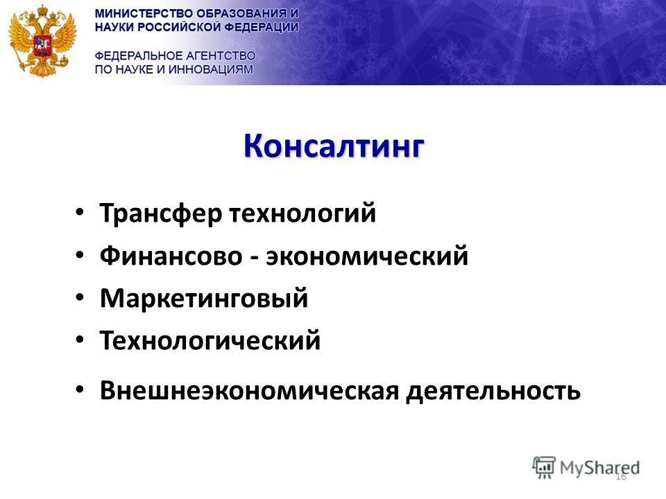 16 Консалтинг Трансфер технологий Финансово - экономический Маркетинговый Технологический Внешнеэкономическая деятельность