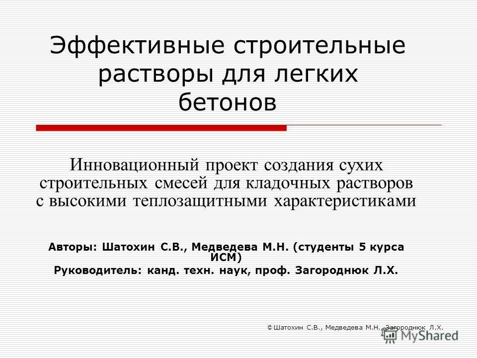 Эффективные строительные растворы для легких бетонов Инновационный проект создания сухих строительных смесей для кладочных растворов с высокими теплозащитными характеристиками Авторы: Шатохин С.В., Медведева М.Н. (студенты 5 курса ИСМ) Руководитель: