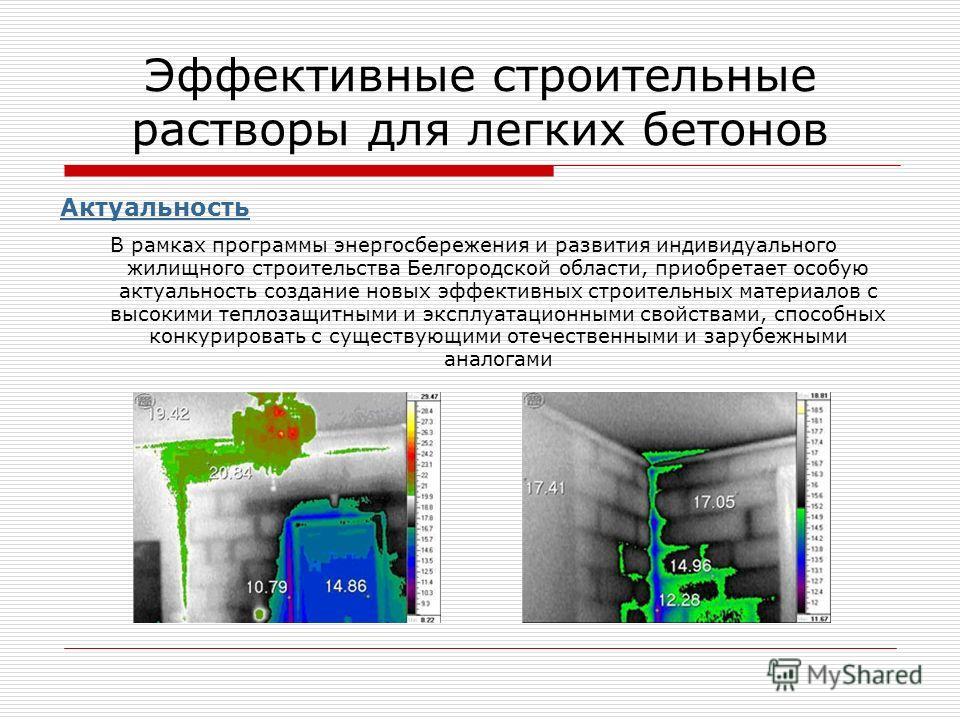 Эффективные строительные растворы для легких бетонов Актуальность В рамках программы энергосбережения и развития индивидуального жилищного строительства Белгородской области, приобретает особую актуальность создание новых эффективных строительных мат