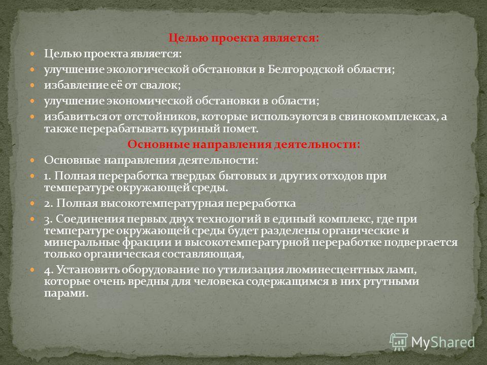 Целью проекта является: улучшение экологической обстановки в Белгородской области; избавление её от свалок; улучшение экономической обстановки в области; избавиться от отстойников, которые используются в свинокомплексах, а также перерабатывать курины