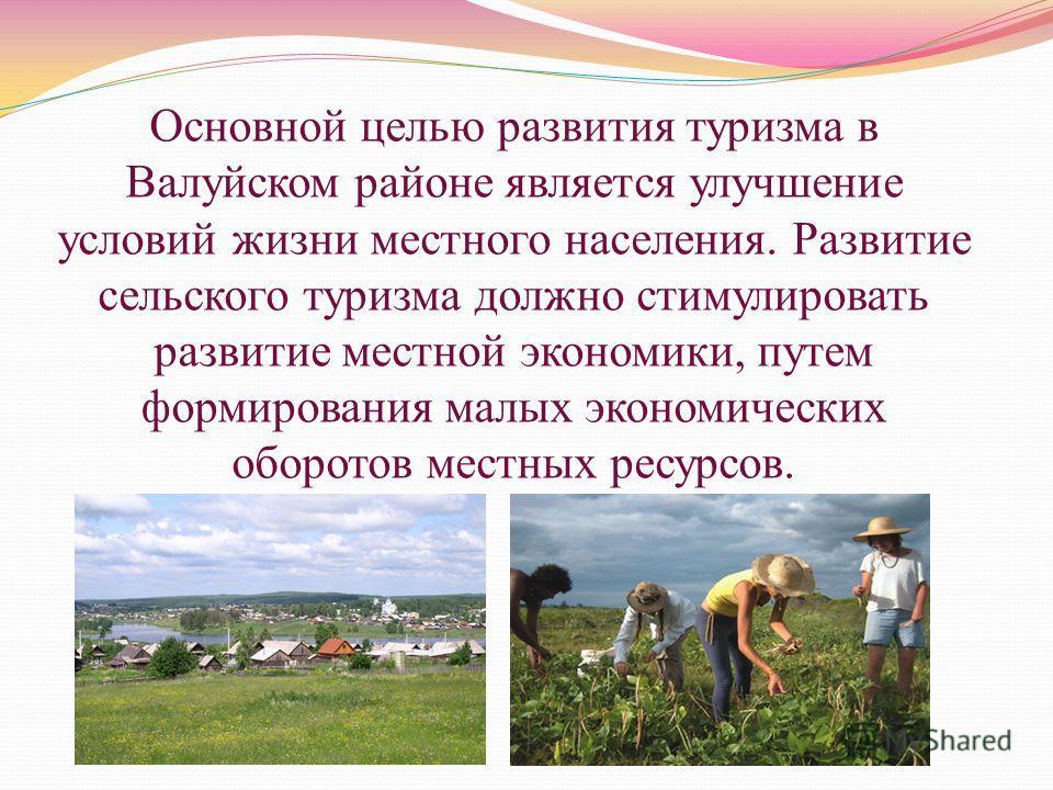 Основной целью развития туризма в Валуйском районе является улучшение условий жизни местного населения. Развитие сельского туризма должно стимулировать развитие местной экономики, путем формирования малых экономических оборотов местных ресурсов.