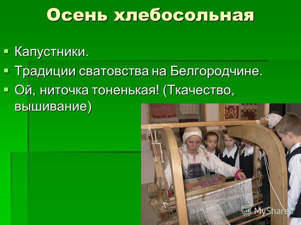 Осень хлебосольная Капустники. Капустники. Традиции сватовства на Белгородчине. Традиции сватовства на Белгородчине. Ой, ниточка тоненькая! (Ткачество, вышивание) Ой, ниточка тоненькая! (Ткачество, вышивание)