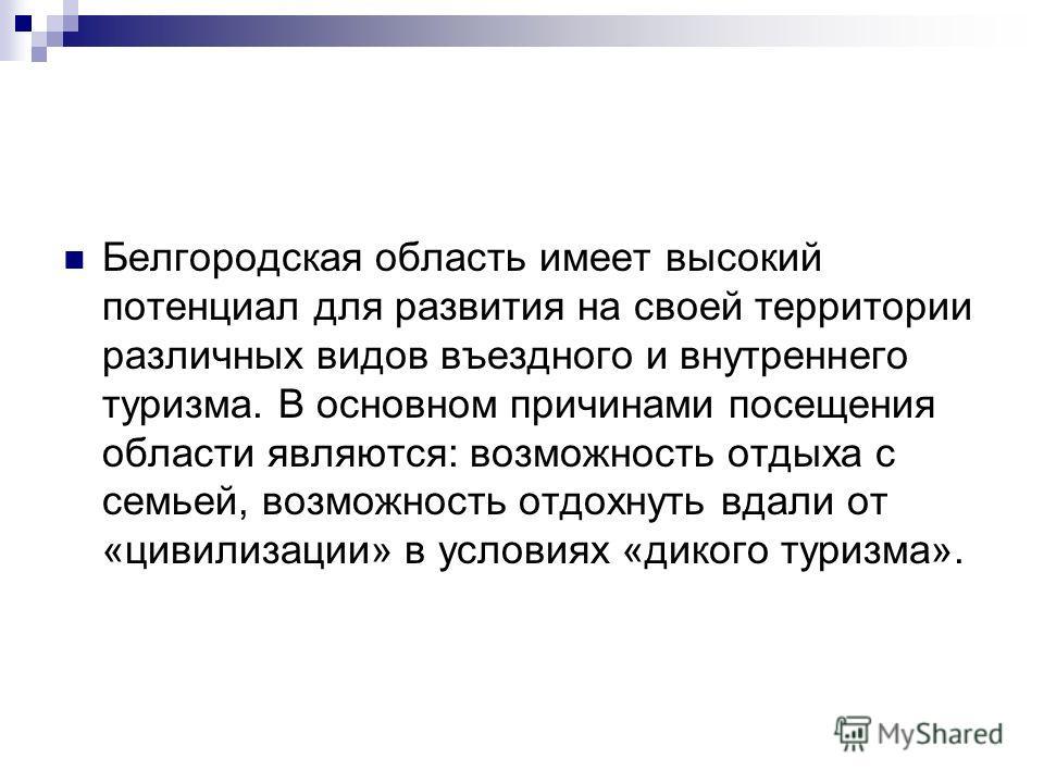 Белгородская область имеет высокий потенциал для развития на своей территории различных видов въездного и внутреннего туризма. В основном причинами посещения области являются: возможность отдыха с семьей, возможность отдохнуть вдали от «цивилизации»